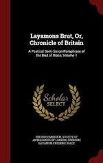 Layamons Brut, Or, Chronicle of Britain: A Poetical Semi-Saxon Paraphrase of the Brut of Wace, Volume 1