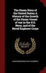 The Steam Navy of the United States; A History of the Growth of the Steam Vessel of war in the U.S. Navy, and of the Naval Engineer Corps af Frank M. Bennett, Robert Weir