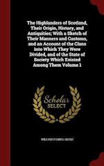 The Highlanders of Scotland, Their Origin, History, and Antiquities; With a Sketch of Their Manners and Customs, and an Account of the Clans Into Whic