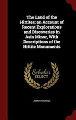 The Land of the Hittites; an Account of Recent Explorations and Discoveries in Asia Minor, With Descriptions of the Hittite Monuments