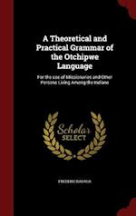 A Theoretical and Practical Grammar of the Otchipwe Language: For the use of Missionaries and Other Persons Living Among the Indians