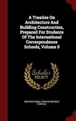 A Treatise On Architecture And Building Construction, Prepared For Students Of The International Correspondence Schools, Volume 5