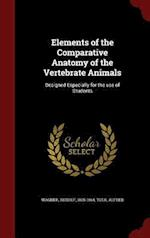 Elements of the Comparative Anatomy of the Vertebrate Animals: Designed Especially for the use of Students