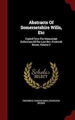 Abstracts Of Somersetshire Wills, Etc: Copied From The Manuscript Collections Of The Late Rev. Frederick Brown, Volume 2