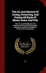 The Art And Mystery Of Curing, Preserving, And Potting All Kinds Of Meats, Game, And Fish: Also The Art Of Pickling And The Preservation Of Fruits And