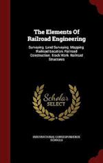 The Elements Of Railroad Engineering: Surveying. Land Surveying. Mapping. Railroad Location. Railroad Construction. Track Work. Railroad Structures