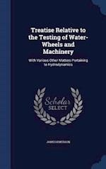 Treatise Relative to the Testing of Water-Wheels and Machinery: With Various Other Matters Pertaining to Hydrodynamics