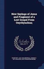 New Sayings of Jesus and Fragment of a Lost Gospel From Oxyrhynchus; af Lucy Wharton Drexel, Arthur S. Hunt, Bernard P. Grenfell