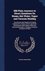 500 Plain Answers to Direct Questions On Steam, Hot Water, Vapor and Vacuum Heating: The Science and Practice of Heating Explained in a Series of Plai af Alfred Grant King