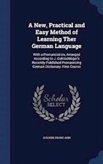 A New, Practical and Easy Method of Learning Ther German Language: With a Pronunciation, Arranged According to J. Oehlschläger's Recently Published Pr af Johann Franz Ahn