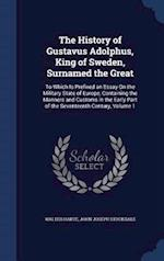 The History of Gustavus Adolphus, King of Sweden, Surnamed the Great: To Which Is Prefixed an Essay On the Military State of Europe, Containing the Ma