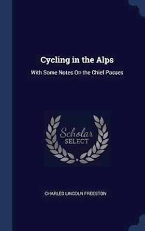 Cycling in the Alps: With Some Notes On the Chief Passes