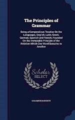The Principles of Grammar: Being a Compendious Treatise On the Languages, English, Latin, Greek, German, Spanish and French. Founded On the Immutable af Solomon Barrett