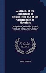 A Manual of the Mechanics of Engineering and of the Construction of Machines: Designed As a Text-Book for Technical Schools and Colleges, and for the af Julius Weisbach