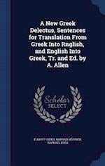 A New Greek Delectus, Sentences for Translation From Greek Into Rnglish, and English Into Greek, Tr. and Ed. by A. Allen af Raphael Kühner, Raphael Eggs, Elliott Coues