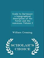 Guide to Dartmoor; a topographical description of the forest and the commons Volume 2 - Scholar's Choice Edition