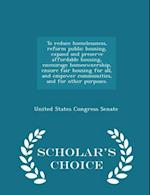 To Reduce Homelessness, Reform Public Housing, Expand and Preserve Affordable Housing, Encourage Homeownership, Ensure Fair Housing for All, and Empower Communities, and for Other Purposes. - Scholar's Choice Edition af United States Congress Senate