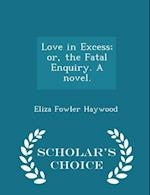 Love in Excess; Or, the Fatal Enquiry. a Novel. - Scholar's Choice Edition af Eliza Fowler Haywood