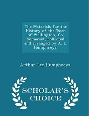 The Materials for the History of the Town of Wellington, Co. Somerset, collected and arranged by A. L. Humphreys. - Scholar's Choice Edition