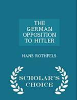 THE GERMAN OPPOSITION TO HITLER - Scholar's Choice Edition af Hans Rothfels