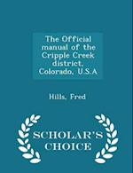 The Official Manual of the Cripple Creek District, Colorado, U.S.a - Scholar's Choice Edition af Fred Hills