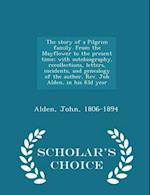 The Story of a Pilgrim Family. from the Mayflower to the Present Time; With Autobiography, Recollections, Letters, Incidents, and Genealogy of the Author, REV. Joh Alden, in His 83d Year - Scholar's Choice Edition af John Alden