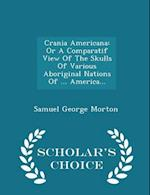 Crania Americana: Or A Comparatif View Of The Skulls Of Various Aboriginal Nations Of ... America... - Scholar's Choice Edition