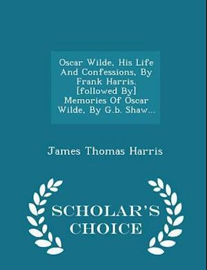 Oscar Wilde, His Life And Confessions, By Frank Harris. [followed By] Memories Of Oscar Wilde, By G.b. Shaw... - Scholar's Choice Edition