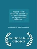 Report of the Board of Education of Massachusetts on Agricultural Education ... - Scholar's Choice Edition