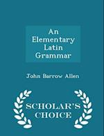 An Elementary Latin Grammar - Scholar's Choice Edition