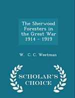 The Sherwood Foresters in the Great War 1914 - 1919 - Scholar's Choice Edition