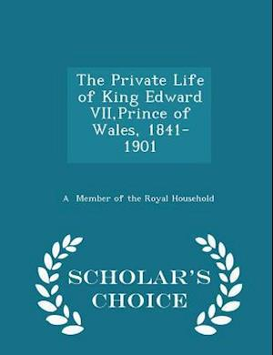 The Private Life of King Edward VII,Prince of Wales, 1841-1901 - Scholar's Choice Edition