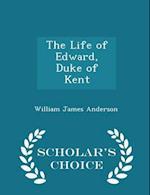 The Life of Edward, Duke of Kent - Scholar's Choice Edition
