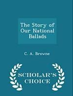 The Story of Our National Ballads - Scholar's Choice Edition
