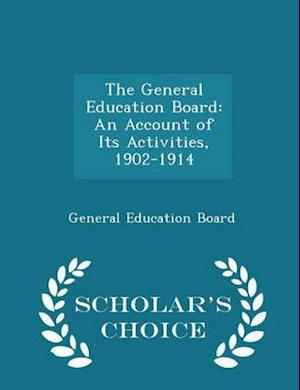 The General Education Board: An Account of Its Activities, 1902-1914 - Scholar's Choice Edition