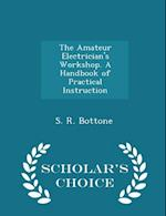 The Amateur Electrician's Workshop. A Handbook of Practical Instruction - Scholar's Choice Edition af S. R. Bottone
