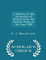 A History of the University of Oxford from the Earliest Times to the Year 1530 - Scholar's Choice Edition