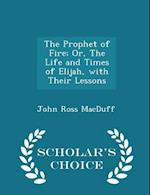 The Prophet of Fire; Or, the Life and Times of Elijah, with Their Lessons - Scholar's Choice Edition af John Ross Macduff