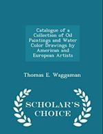Catalogue of a Collection of Oil Paintings and Water Color Drawings by American and European Artists - Scholar's Choice Edition