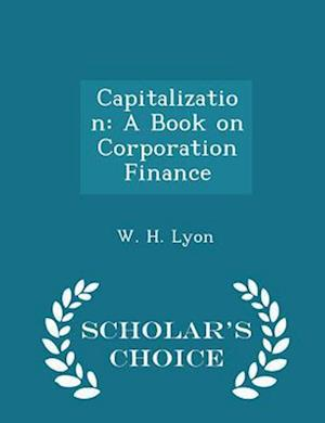 Capitalization: A Book on Corporation Finance - Scholar's Choice Edition