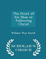 The Print of his Shoe or Following Christ - Scholar's Choice Edition af William Wye Smith
