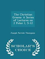 The Christian Graces: A Series of Lectures on 2 Peter I, 5-12 - Scholar's Choice Edition
