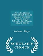 Der schwäbische Dichterbund: Ludwig Uhland, Justinus Kerner, Gustav Schwab, Karl Mayer, Eduard Mörik - Scholar's Choice Edition af Ambros Mayr