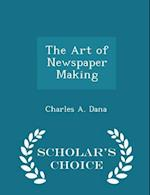 The Art of Newspaper Making - Scholar's Choice Edition af Charles a. Dana