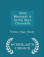 Wild Mustard: A Seven Days Chronicle - Scholar's Choice Edition