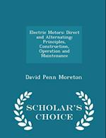 Electric Motors: Direct and Alternating; Principles, Construction, Operation and Maintenance - Scholar's Choice Edition