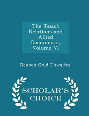 The Jesuit Relations and Allied Documents, Volume VI - Scholar's Choice Edition