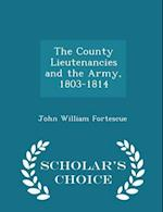 The County Lieutenancies and the Army, 1803-1814 - Scholar's Choice Edition