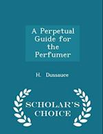 A Perpetual Guide for the Perfumer - Scholar's Choice Edition af H. Dussauce
