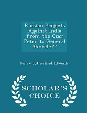 Russian Projects Against India from the Czar Peter to General Skobeleff - Scholar's Choice Edition